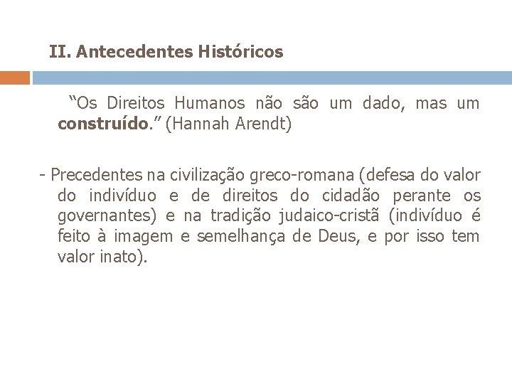 """II. Antecedentes Históricos """"Os Direitos Humanos não são um dado, mas um construído."""