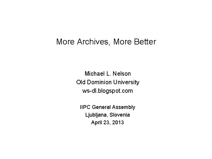 More Archives, More Better Michael L. Nelson Old Dominion University ws-dl. blogspot. com IIPC