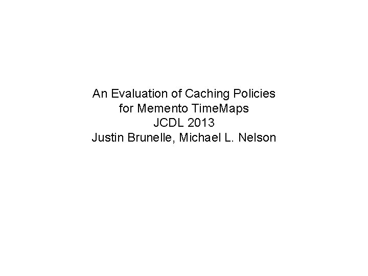 An Evaluation of Caching Policies for Memento Time. Maps JCDL 2013 Justin Brunelle, Michael