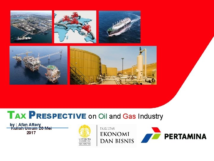TAX PRESPECTIVE on Oil and Gas Industry by : Afan Aftory Kuliah Umum 20