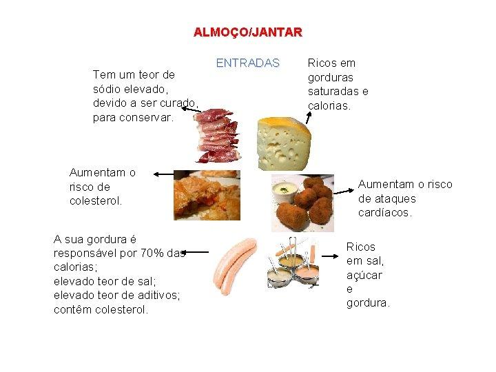 ALMOÇO/JANTAR Tem um teor de sódio elevado, devido a ser curado, para conservar. Aumentam