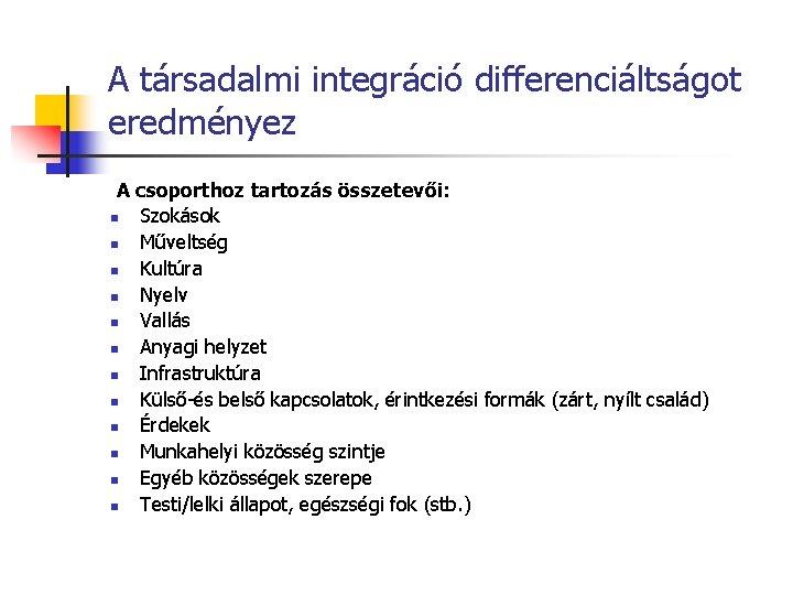 A társadalmi integráció differenciáltságot eredményez A csoporthoz tartozás összetevői: n Szokások n Műveltség n