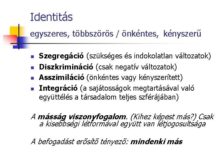 Identitás egyszeres, többszörös / önkéntes, kényszerű n n Szegregáció (szükséges és indokolatlan változatok) Diszkrimináció