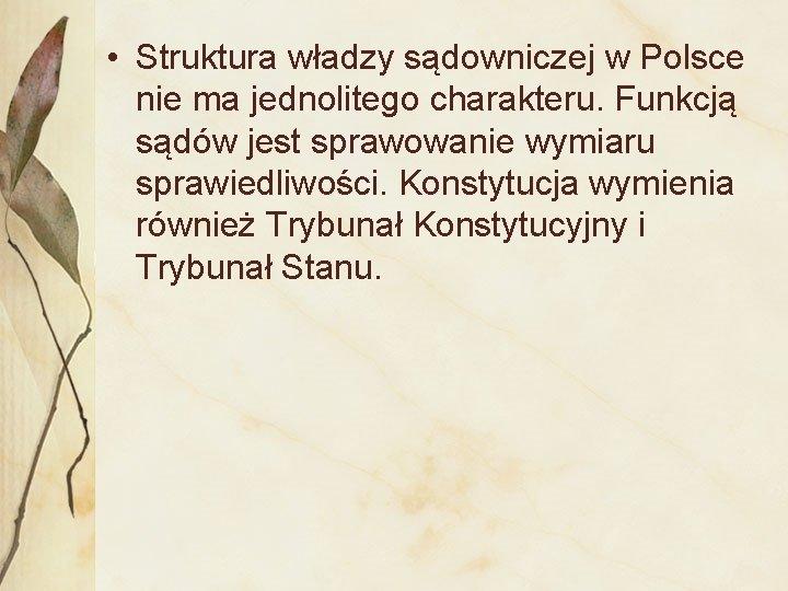 • Struktura władzy sądowniczej w Polsce nie ma jednolitego charakteru. Funkcją sądów jest