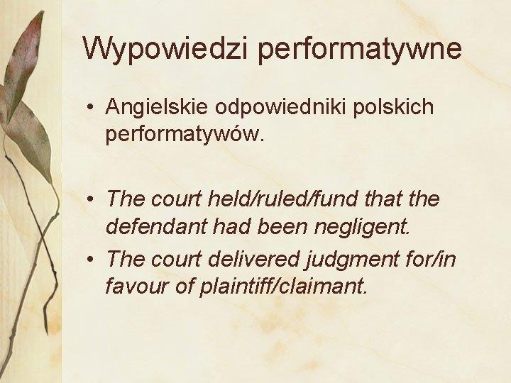 Wypowiedzi performatywne • Angielskie odpowiedniki polskich performatywów. • The court held/ruled/fund that the defendant
