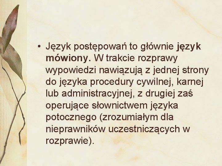 • Język postępowań to głównie język mówiony. W trakcie rozprawy wypowiedzi nawiązują z