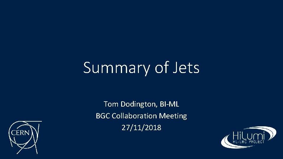 Summary of Jets Tom Dodington, BI-ML BGC Collaboration Meeting 27/11/2018
