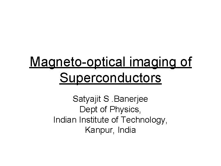 Magneto-optical imaging of Superconductors Satyajit S. Banerjee Dept of Physics, Indian Institute of Technology,