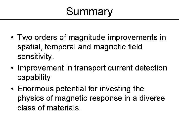 Summary • Two orders of magnitude improvements in spatial, temporal and magnetic field sensitivity.