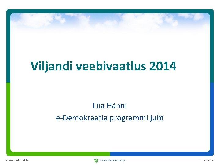 Viljandi veebivaatlus 2014 Liia Hänni e-Demokraatia programmi juht Presentation Title 10. 03. 2021