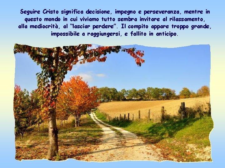 Seguire Cristo significa decisione, impegno e perseveranza, mentre in questo mondo in cui viviamo