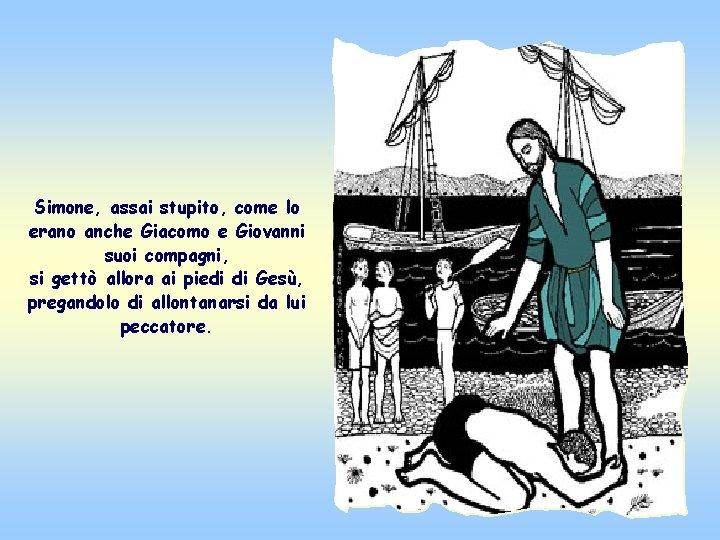 Simone, assai stupito, come lo erano anche Giacomo e Giovanni suoi compagni, si gettò