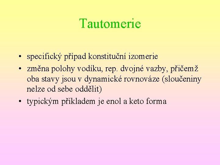 Tautomerie • specifický případ konstituční izomerie • změna polohy vodíku, rep. dvojné vazby, přičemž