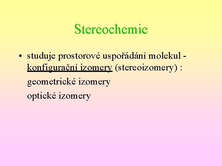 Stereochemie • studuje prostorové uspořádání molekul konfigurační izomery (stereoizomery) : geometrické izomery optické izomery
