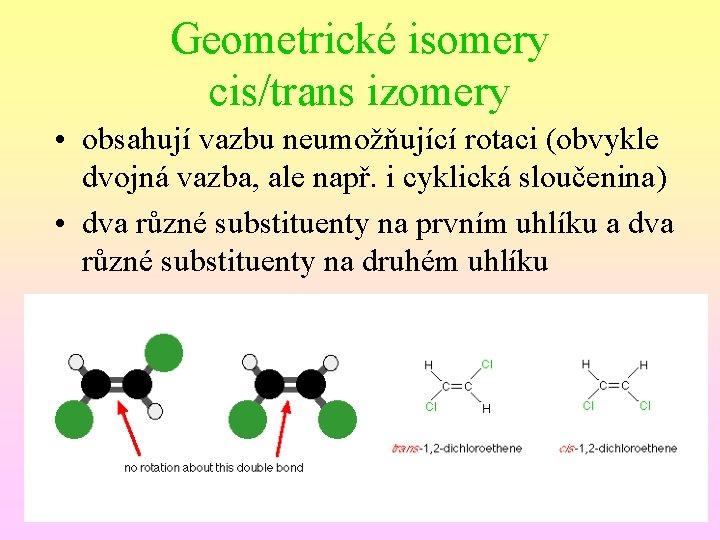 Geometrické isomery cis/trans izomery • obsahují vazbu neumožňující rotaci (obvykle dvojná vazba, ale např.