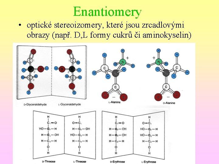 Enantiomery • optické stereoizomery, které jsou zrcadlovými obrazy (např. D, L formy cukrů či