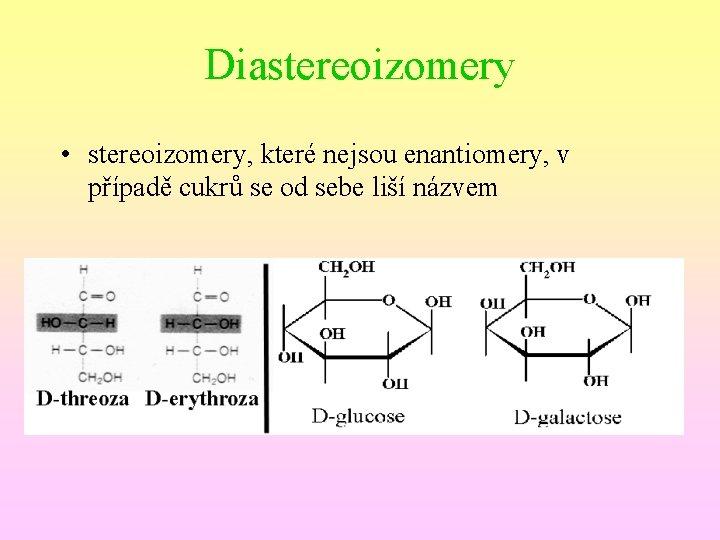 Diastereoizomery • stereoizomery, které nejsou enantiomery, v případě cukrů se od sebe liší názvem