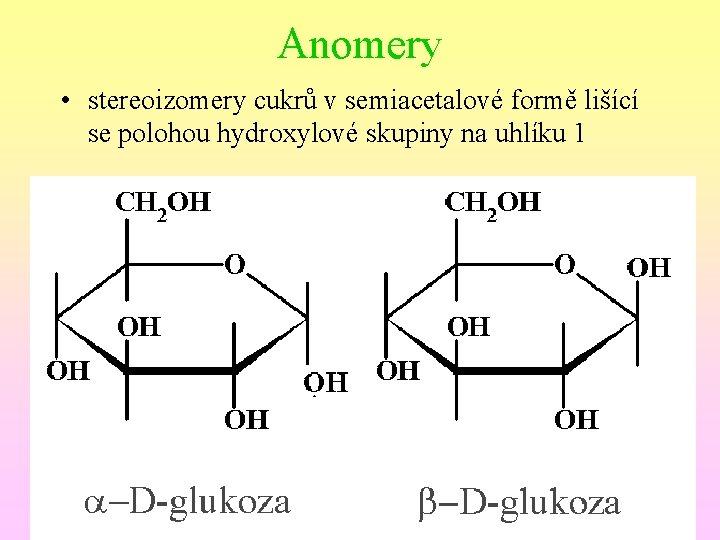Anomery • stereoizomery cukrů v semiacetalové formě lišící se polohou hydroxylové skupiny na uhlíku