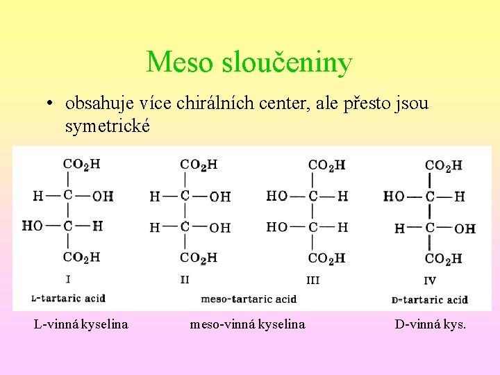 Meso sloučeniny • obsahuje více chirálních center, ale přesto jsou symetrické L-vinná kyselina meso-vinná