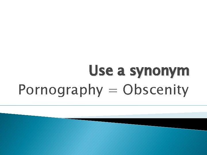 Use a synonym Pornography = Obscenity