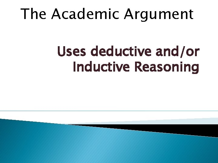 The Academic Argument Uses deductive and/or Inductive Reasoning