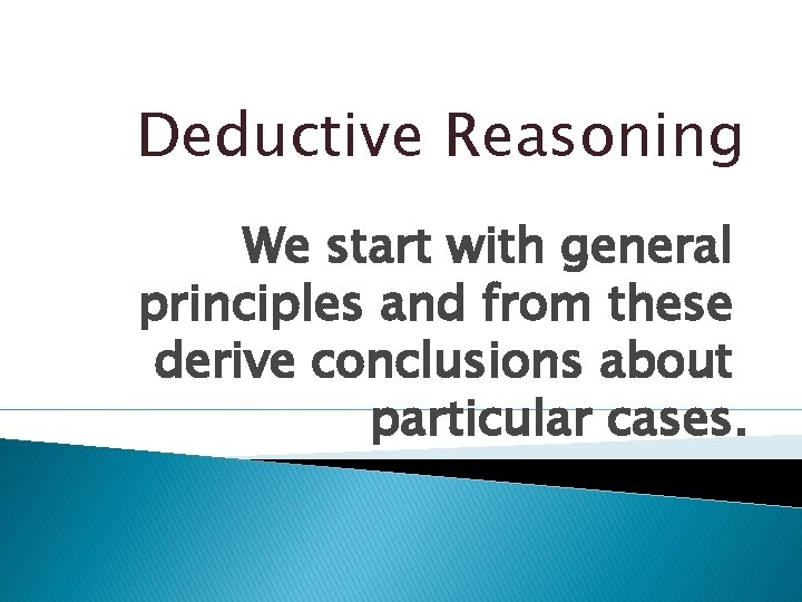 Deductive Reasoning We start with general principles and from these derive conclusions about particular