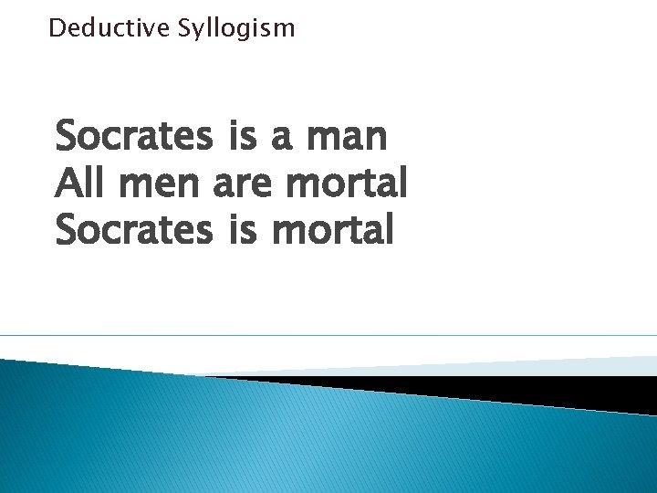 Deductive Syllogism Socrates is a man All men are mortal Socrates is mortal