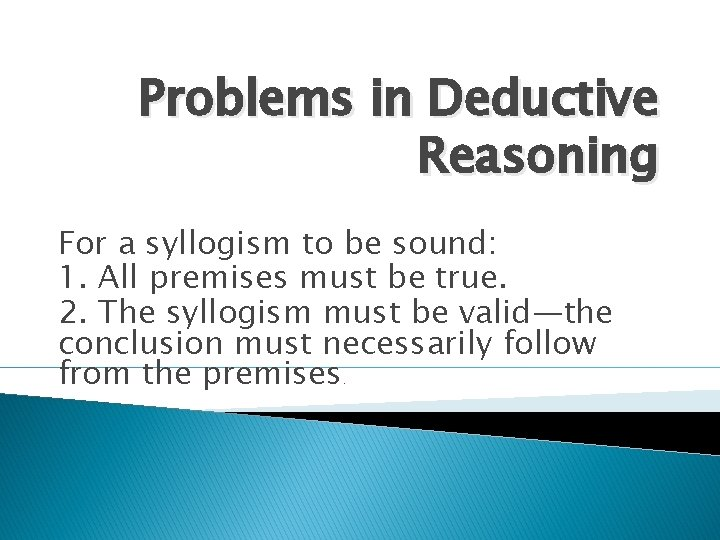 Problems in Deductive Reasoning For a syllogism to be sound: 1. All premises must