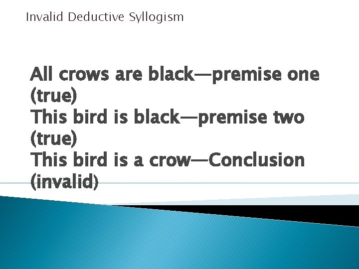 Invalid Deductive Syllogism All crows are black—premise one (true) This bird is black—premise two