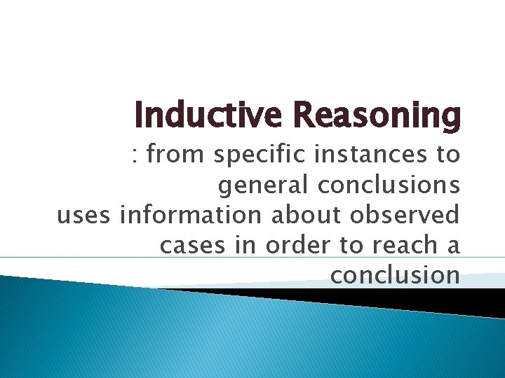 Inductive Reasoning : from specific instances to general conclusions uses information about observed cases