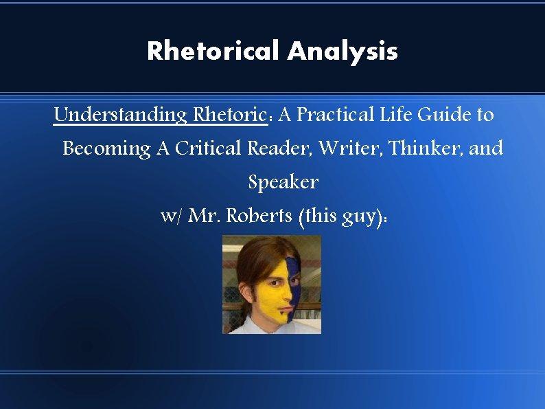 Rhetorical Analysis Understanding Rhetoric: A Practical Life Guide to Becoming A Critical Reader, Writer,