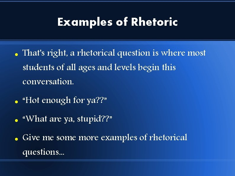 Examples of Rhetoric That's right, a rhetorical question is where most students of all