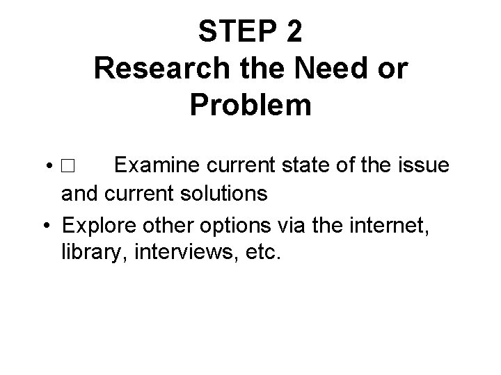 STEP 2 Research the Need or Problem • □ Examine current state of the