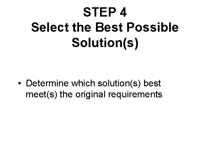 STEP 4 Select the Best Possible Solution(s) • Determine which solution(s) best meet(s) the