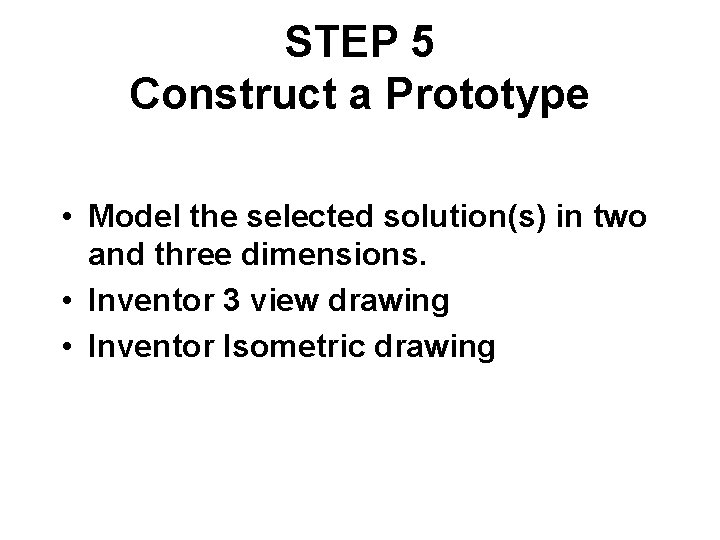 STEP 5 Construct a Prototype • Model the selected solution(s) in two and three