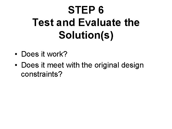 STEP 6 Test and Evaluate the Solution(s) • Does it work? • Does it