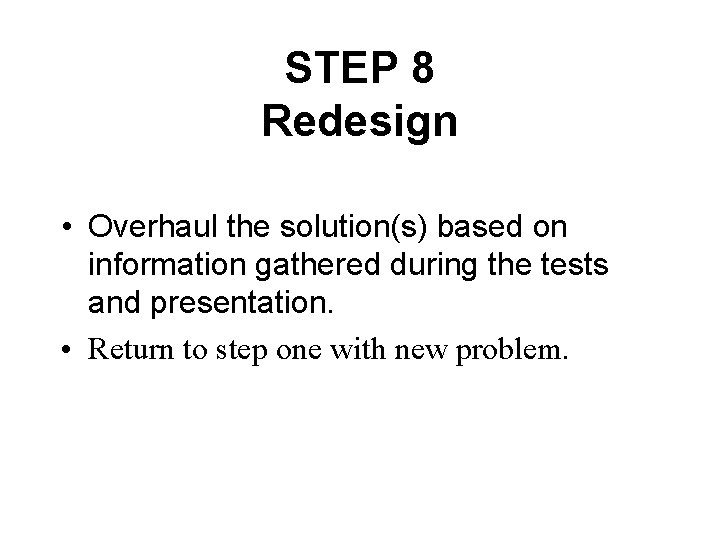 STEP 8 Redesign • Overhaul the solution(s) based on information gathered during the tests