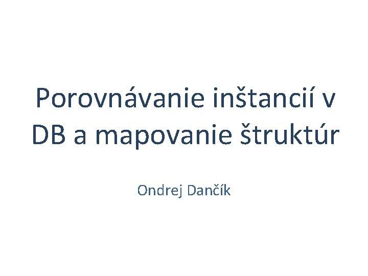 Porovnávanie inštancií v DB a mapovanie štruktúr Ondrej Dančík