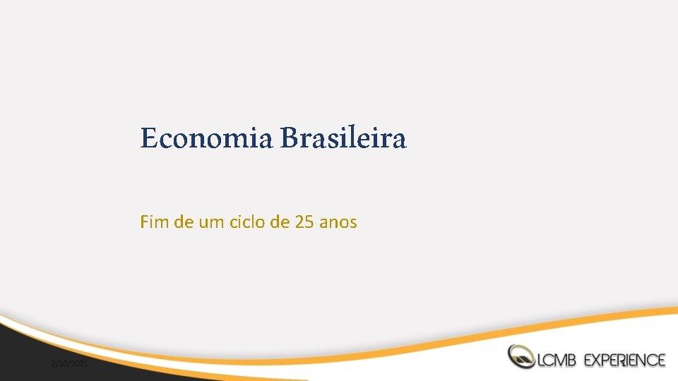 Economia Brasileira Fim de um ciclo de 25 anos 3/10/2021 1