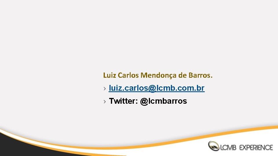 Luiz Carlos Mendonça de Barros. › luiz. carlos@lcmb. com. br › Twitter: @lcmbarros