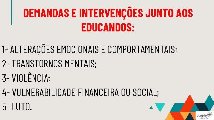 DEMANDAS E INTERVENÇÕES JUNTO AOS EDUCANDOS: 1 - ALTERAÇÕES EMOCIONAIS E COMPORTAMENTAIS; 2 -