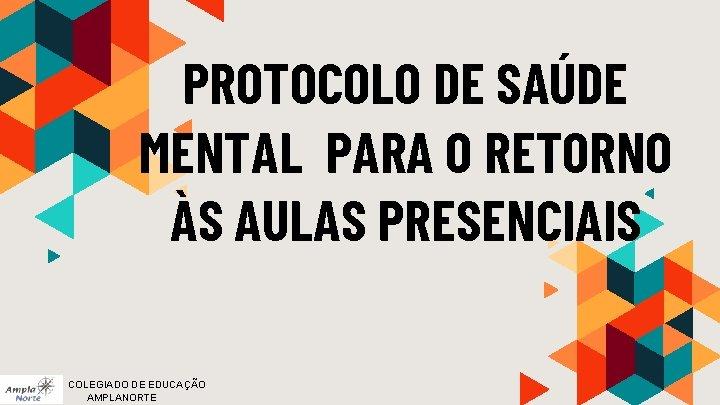PROTOCOLO DE SAÚDE MENTAL PARA O RETORNO ÀS AULAS PRESENCIAIS COLEGIADO DE EDUCAÇÃO AMPLANORTE