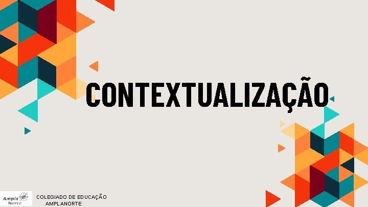 CONTEXTUALIZAÇÃO COLEGIADO DE EDUCAÇÃO AMPLANORTE