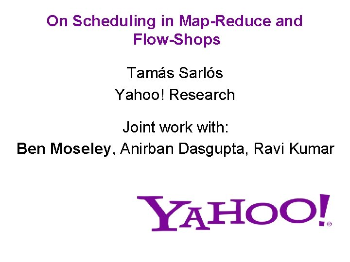 On Scheduling in Map-Reduce and Flow-Shops Tamás Sarlós Yahoo! Research Joint work with: Ben