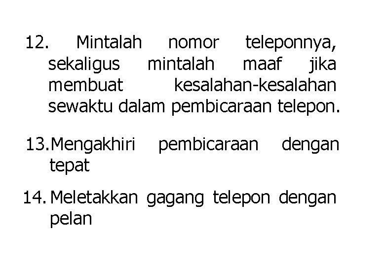 12. Mintalah nomor teleponnya, sekaligus mintalah maaf jika membuat kesalahan-kesalahan sewaktu dalam pembicaraan telepon.