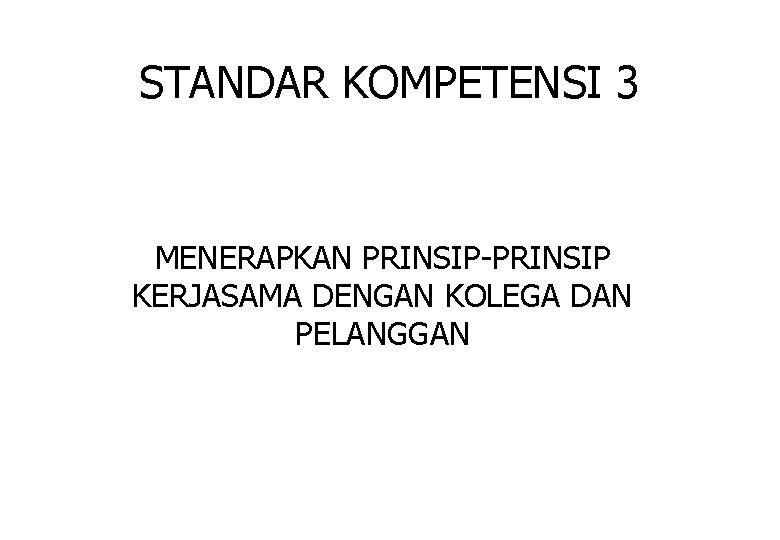 STANDAR KOMPETENSI 3 MENERAPKAN PRINSIP-PRINSIP KERJASAMA DENGAN KOLEGA DAN PELANGGAN