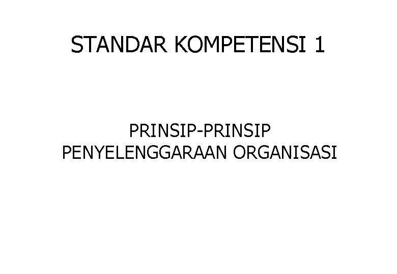 STANDAR KOMPETENSI 1 PRINSIP-PRINSIP PENYELENGGARAAN ORGANISASI