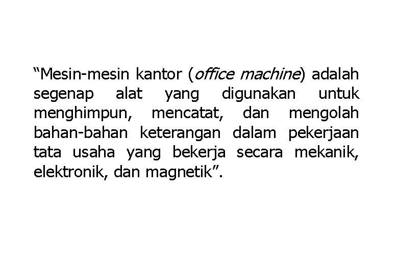 """Mesin-mesin kantor (office machine) adalah segenap alat yang digunakan untuk menghimpun, mencatat, dan mengolah"