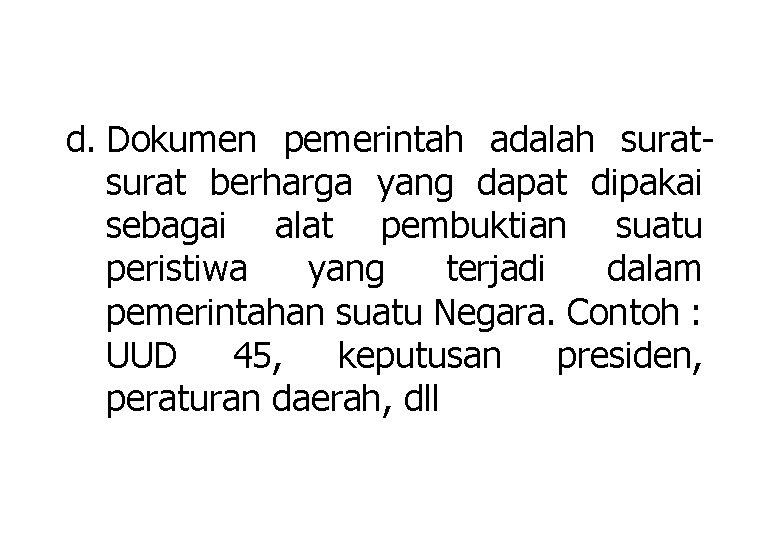 d. Dokumen pemerintah adalah surat berharga yang dapat dipakai sebagai alat pembuktian suatu peristiwa