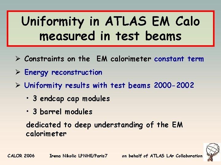 Uniformity in ATLAS EM Calo measured in test beams Ø Constraints on the EM
